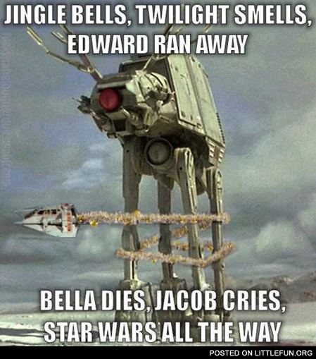 Jingle bells, Twilight smells, Edward ran away, Bella dies, Jacob cries, Star Wars all the way