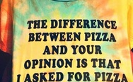 """The difference between pizza and your opinion is that I asked for pizza"" T-shirt"