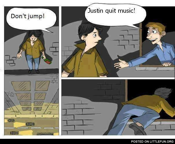 Don't jump, Justin quit music!