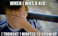 When I was a kid I thought I wanted to grow up
