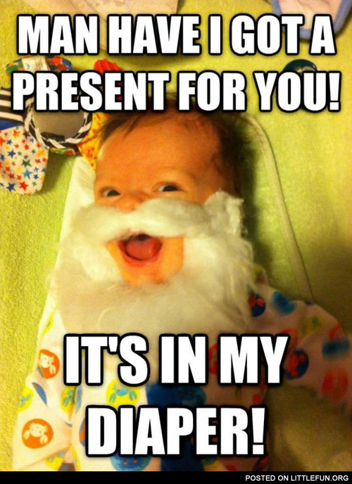 I got a present for you. It's in my diaper.