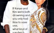 If Kanye and Kim were both drowning, what kind of sandwich would you make?