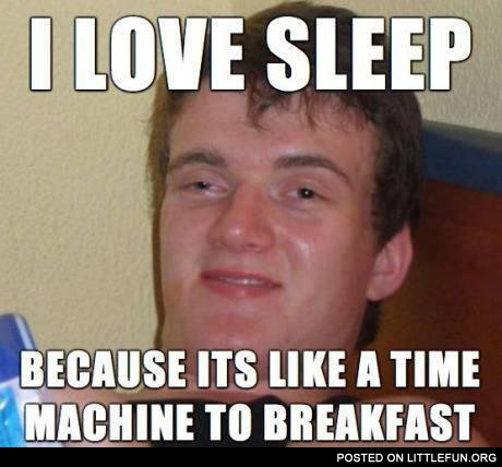 Stoner Stanley: I love sleep, because it's like a time machine to breakfast.