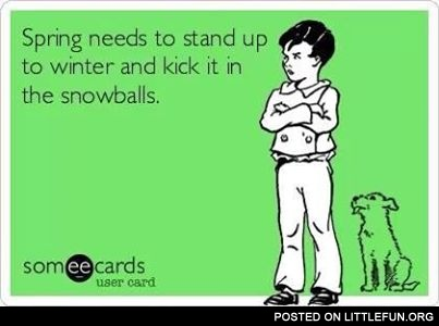 Spring needs to stand up to winter and kick it in the snawballs