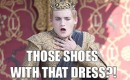 Those shoes with that dress?! King Joffrey.