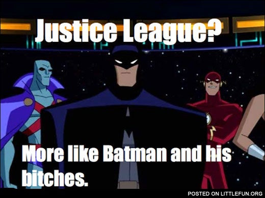 Justice League? More like Batman and his b*tches.