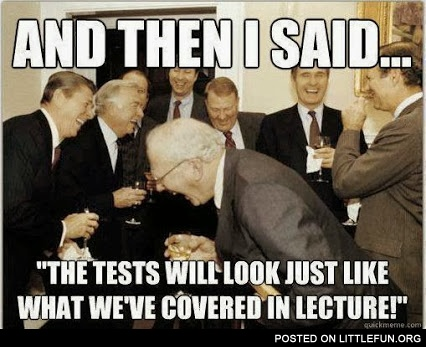 "And then I said... ""The tests will look just like what we've covered in lecture!"""