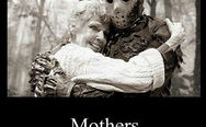Mothers... The only people who will love you even when you are a machete wielding psychopath. Jason Voorhees and his mom.