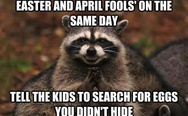 Easter and april fools' on the same day, tell the kids to search for eggs you didn't hide.