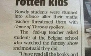 Spoilered rotten kids. Rowdy students were stunned into silence after their maths teacher threatened them with Game of Thrones spoilers.