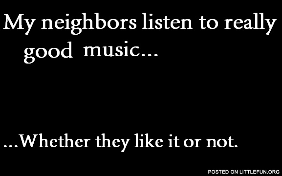 My neighbors listen to relly good music. Whether they like it or not.