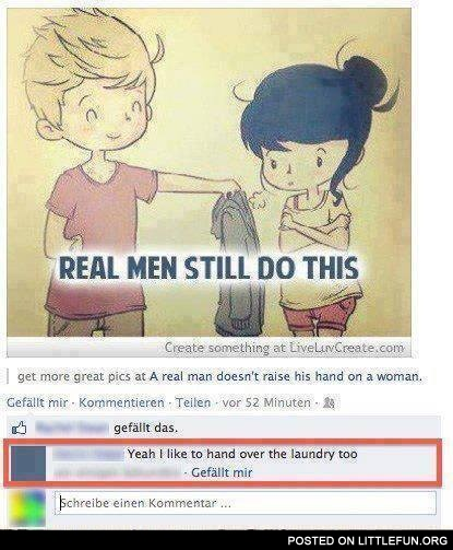 Real men still do this. Yeah, I like to hand over the laundry too.