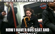 I had a throne and a sword, now I have a bus seat and umbrella.