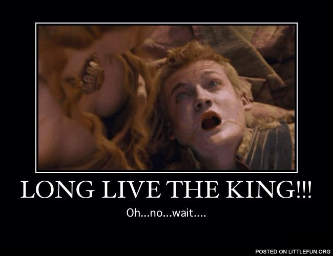Long live the king. Joffrey, Game of Thrones.