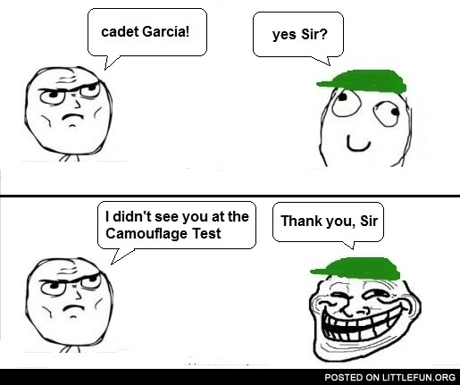 Cadet Garcia! I didn't see you at the camouflage test!