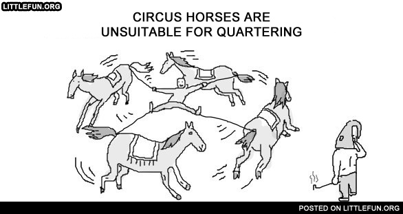 Circus horses are unsuitable for quartering.