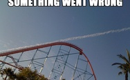Something went wrong. Rollercoaster.