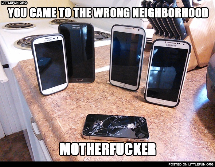 You came to the wrong neighborhood motherf**ker. Mobile phones.