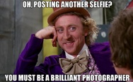 Oh, posting another selfie? You must be a brilliant photographer.