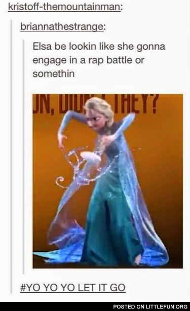 Elsa be lookin like she gonna engage in a rap battle.