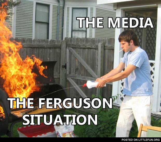 The media and the Ferguson situation.