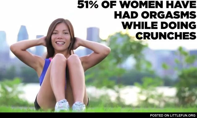 51% of women have had orgasms while doing crunches.
