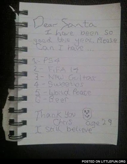 Dear Santa I have been so good this year, please can I have: PS4, FIFA 14, new guitar, world peace, beer. Chris, age 29.