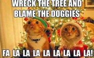 Wreck the tree and blame the doggies fa la la la la!