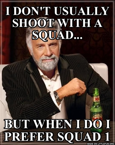 The Most Interesting Man In The World: I Don't Usually Shoot With A Squad..., But When I Do I Prefer Squad 1