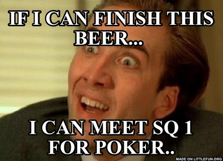 Nicolas Cage - You don't say: If I can finish this beer... , I can meet SQ 1 for poker..