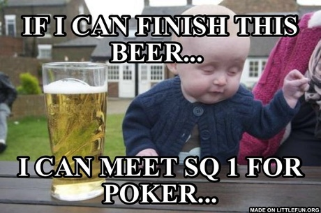 Drunk Baby: If I can finish this beer... , I can meet SQ 1 for poker...