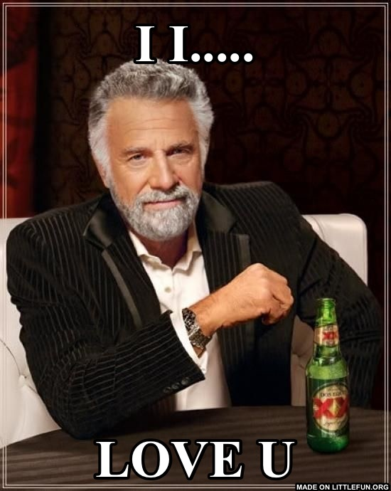 The Most Interesting Man In The World: I I....., Love u