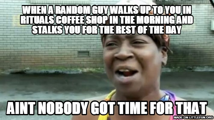 Aint Nobody Got Time For That: wHEN A RANDOM GUY WALKS UP TO YOU IN RITUALS COFFEE SHOP IN THE MORNING AND STALKS YOU FOR THE REST OF THE DAY, AINT NOBODY GOT TIME FOR THAT