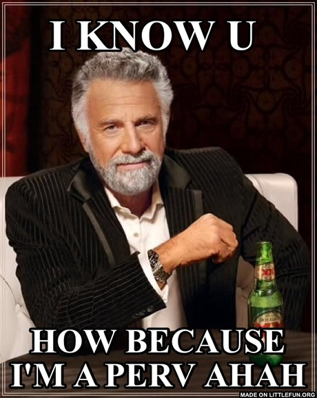The Most Interesting Man In The World: I know u  , How because I'm a perv ahah