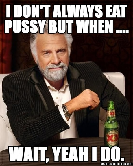 The Most Interesting Man In The World: I don't always eat p*ssy but  when ...., wait, yeah i do.
