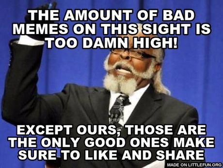 Too Damn High: the amount of bad memes on this sight is too damn high!, Except ours, those are the only good ones make sure to like and share