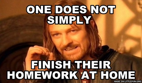 One Does Not Simply: one does not simply , finish their homework at home