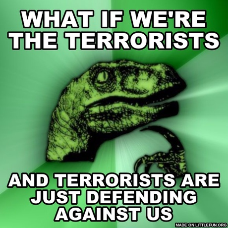 Philosoraptor: what if we're the terrorists, and terrorists are just defending against us