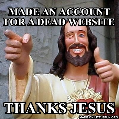 Buddy Christ: made an account for a dead website , thanks jesus