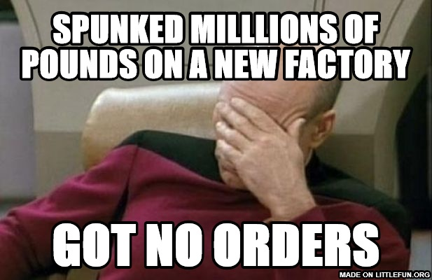 Captain Picard Facepalm: Spunked milllions of pounds on a new factory, Got no orders