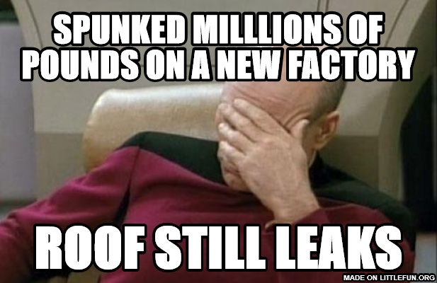 Captain Picard Facepalm: Spunked milllions of pounds on a new factory, Roof still leaks