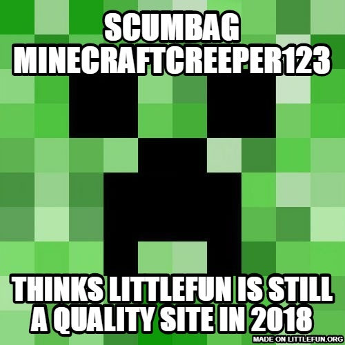 Sc*mbag Minecraft: sc*mbag minecraftcreeper123, thinks littlefun is still a quality site in 2018