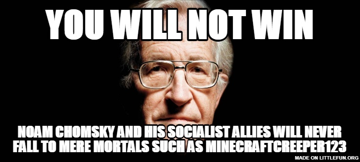 YOU WILL NOT WIN, NOAM CHOMSKY AND HIS SOCIALIST ALLIES WILL NEVER FALL TO MERE MORTALS SUCH AS MINECRAFTCREEPER123