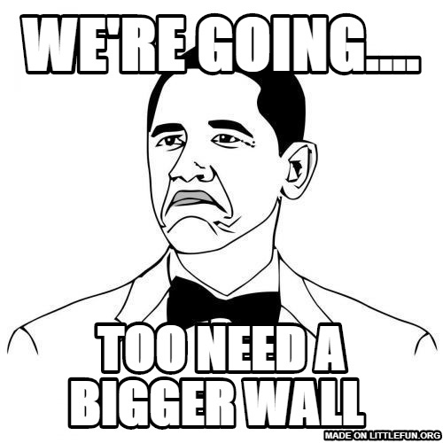 Not Bad Obama: We're going...., Too need a bigger wall