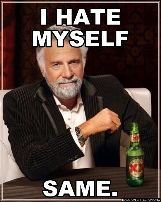 The Most Interesting Man In The World: I hate myself, same.