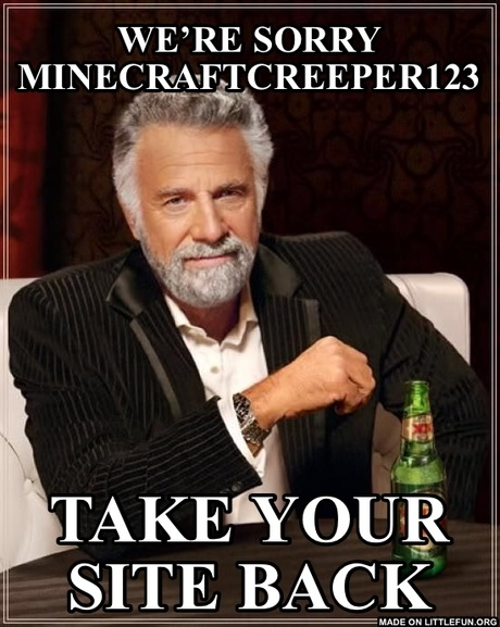 The Most Interesting Man In The World: we're sorry MinecraftCreeper123, take your site back