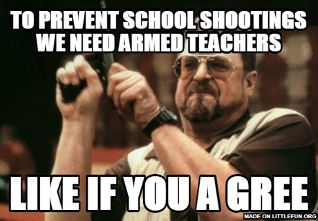 Am I The Only One Around Here: to prevent school shootings we need armed teachers, like if you a gree