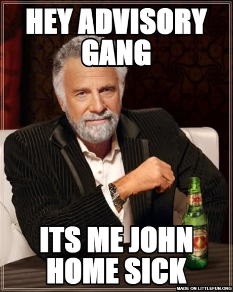 The Most Interesting Man In The World: hey advisory gang, its me john home sick