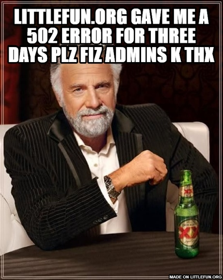 The Most Interesting Man In The World: littlefun.org gave me a 502 error for three days plz fiz admins k thx