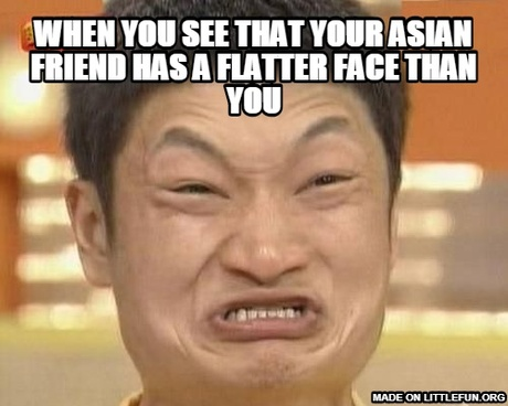 Impossibru Guy Original: when you see that your asian friend has a flatter face than you